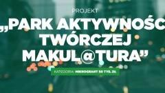 Oddaj głos na Projekt Park Aktywności Twórczej MaKul@tura - walczą o 50 tys. DLA WAS