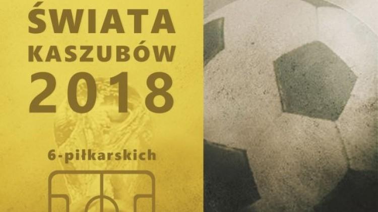 Zapraszamy do udziału w I Mistrzostwach Świata Kaszubów 6-piłkarskich